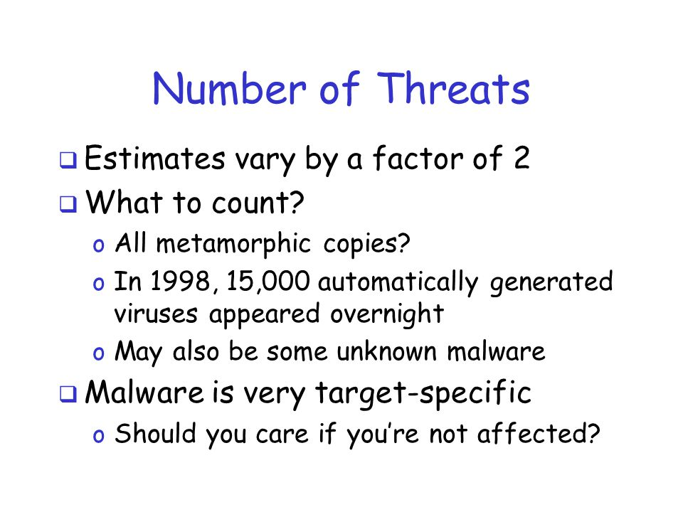 Number of Threats  Estimates vary by a factor of 2  What to count? o All metamorphic copies? o In 1998, 15,000 automatically generated viruses appea