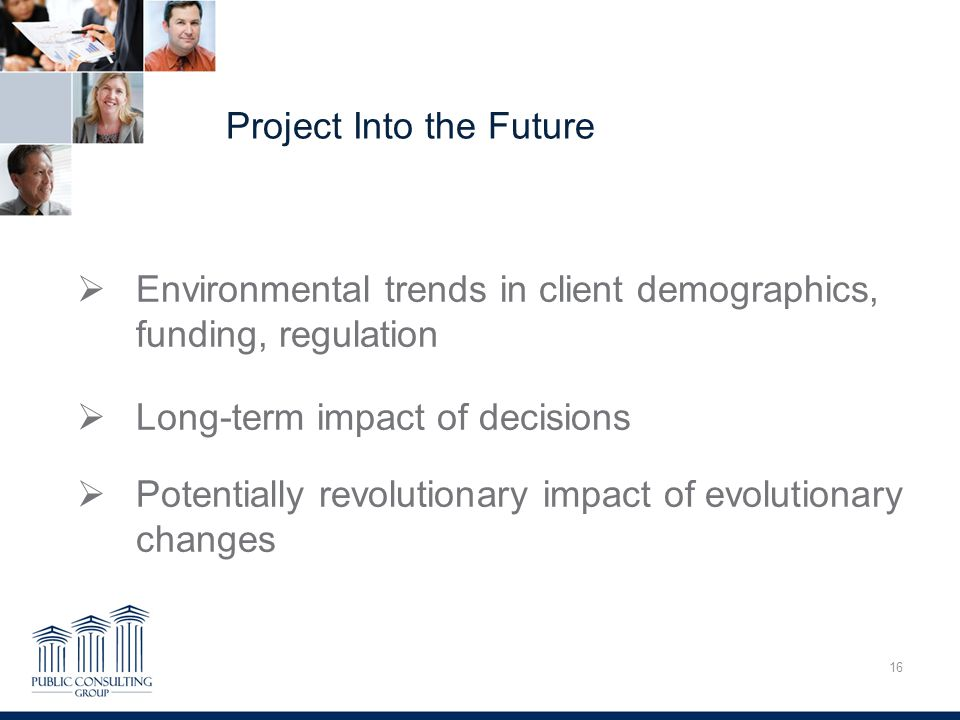 Project Into the Future 16 Overcoming Trauma  Environmental trends in client demographics, funding, regulation  Long-term impact of decisions  Potentially revolutionary impact of evolutionary changes