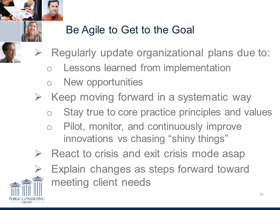 Be Agile to Get to the Goal 19 Overcoming Trauma  Regularly update organizational plans due to: o Lessons learned from implementation o New opportunities  Keep moving forward in a systematic way o Stay true to core practice principles and values o Pilot, monitor, and continuously improve innovations vs chasing shiny things  React to crisis and exit crisis mode asap  Explain changes as steps forward toward meeting client needs