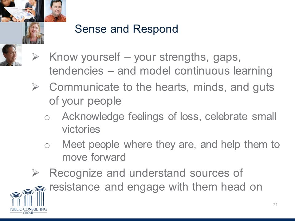 Sense and Respond 21 Overcoming Trauma  Know yourself – your strengths, gaps, tendencies – and model continuous learning  Communicate to the hearts, minds, and guts of your people o Acknowledge feelings of loss, celebrate small victories o Meet people where they are, and help them to move forward  Recognize and understand sources of resistance and engage with them head on