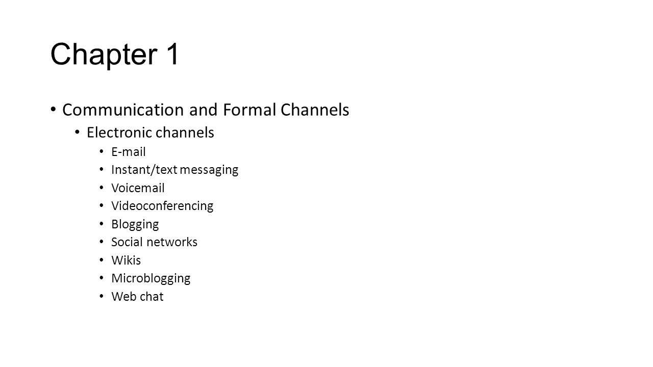Chapter 1 Communication and Formal Channels Electronic channels E-mail Instant/text messaging Voicemail Videoconferencing Blogging Social networks Wik