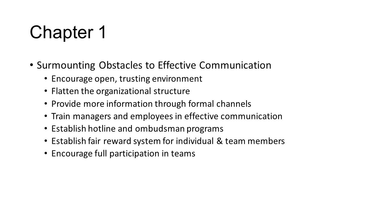 Chapter 1 Surmounting Obstacles to Effective Communication Encourage open, trusting environment Flatten the organizational structure Provide more info