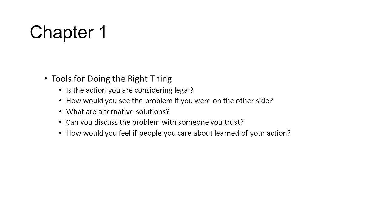 Chapter 1 Tools for Doing the Right Thing Is the action you are considering legal? How would you see the problem if you were on the other side? What a