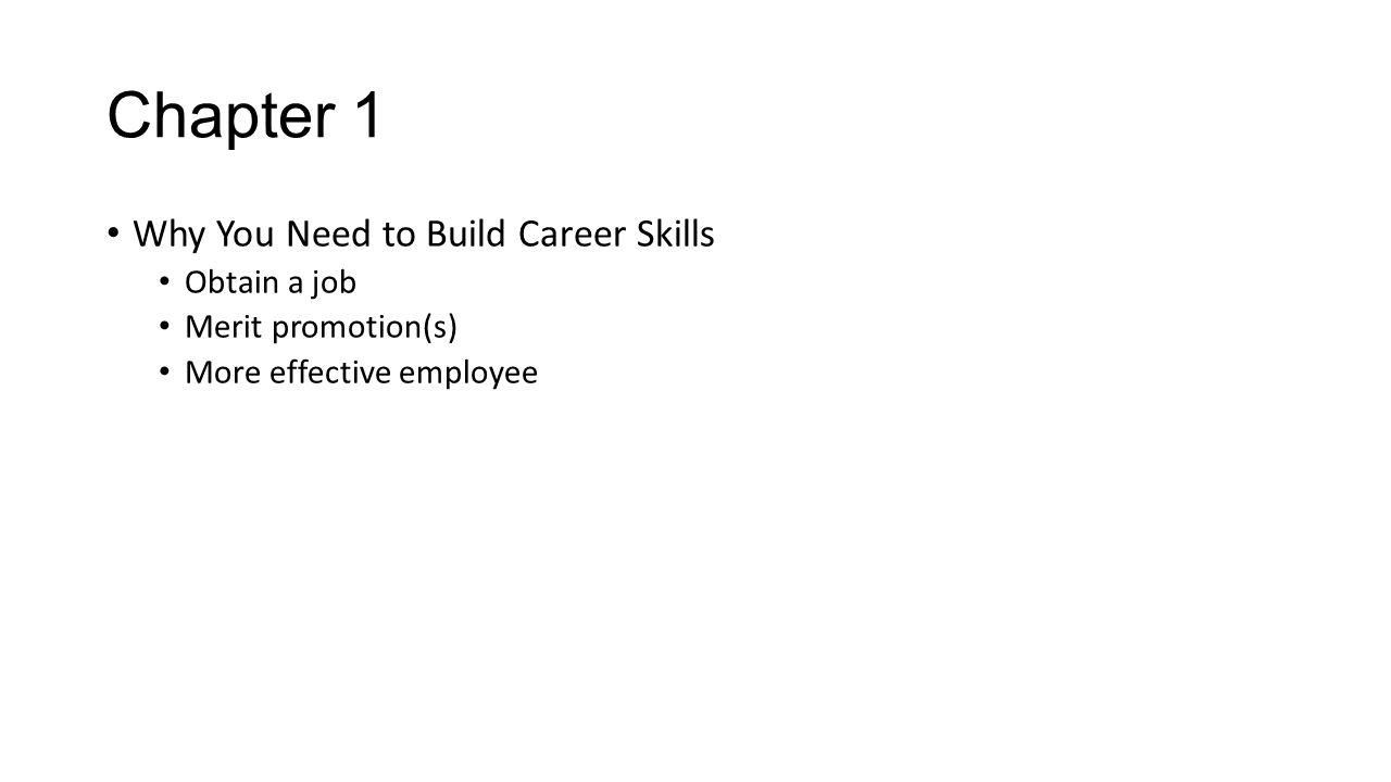 Chapter 1 Why You Need to Build Career Skills Obtain a job Merit promotion(s) More effective employee
