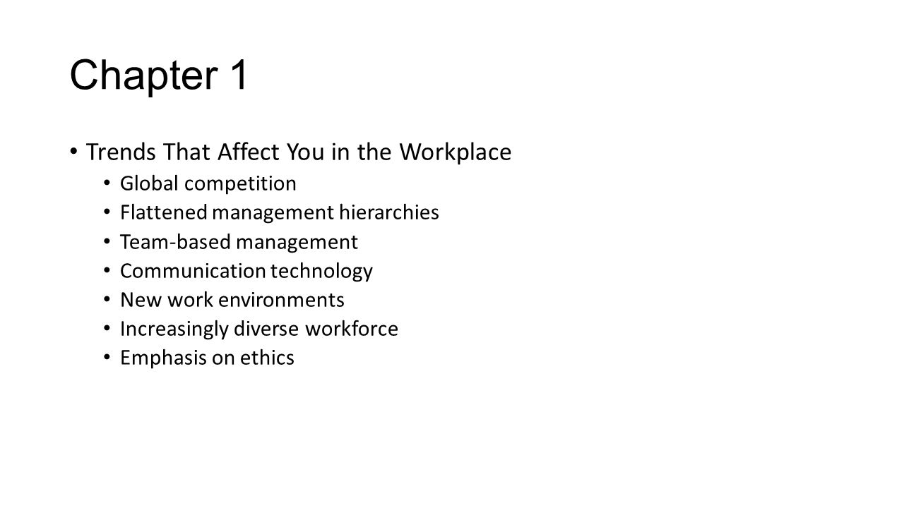 Chapter 1 Trends That Affect You in the Workplace Global competition Flattened management hierarchies Team-based management Communication technology N