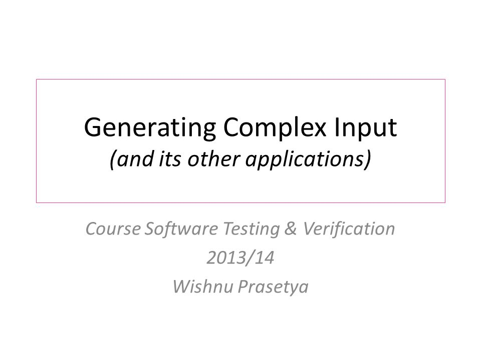 Generating Complex Input (and its other applications) Course Software Testing & Verification 2013/14 Wishnu Prasetya