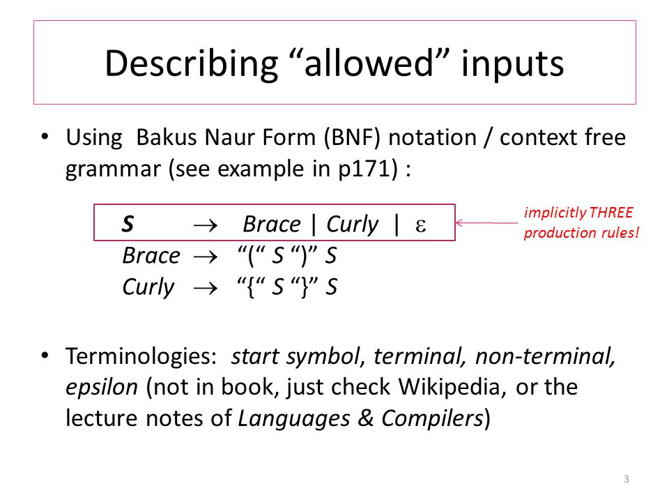 Describing allowed inputs Using Bakus Naur Form (BNF) notation / context free grammar (see example in p171) : Terminologies: start symbol, terminal, non-terminal, epsilon (not in book, just check Wikipedia, or the lecture notes of Languages & Compilers) 3 S  Brace | Curly |  Brace  ( S ) S Curly  { S } S implicitly THREE production rules!