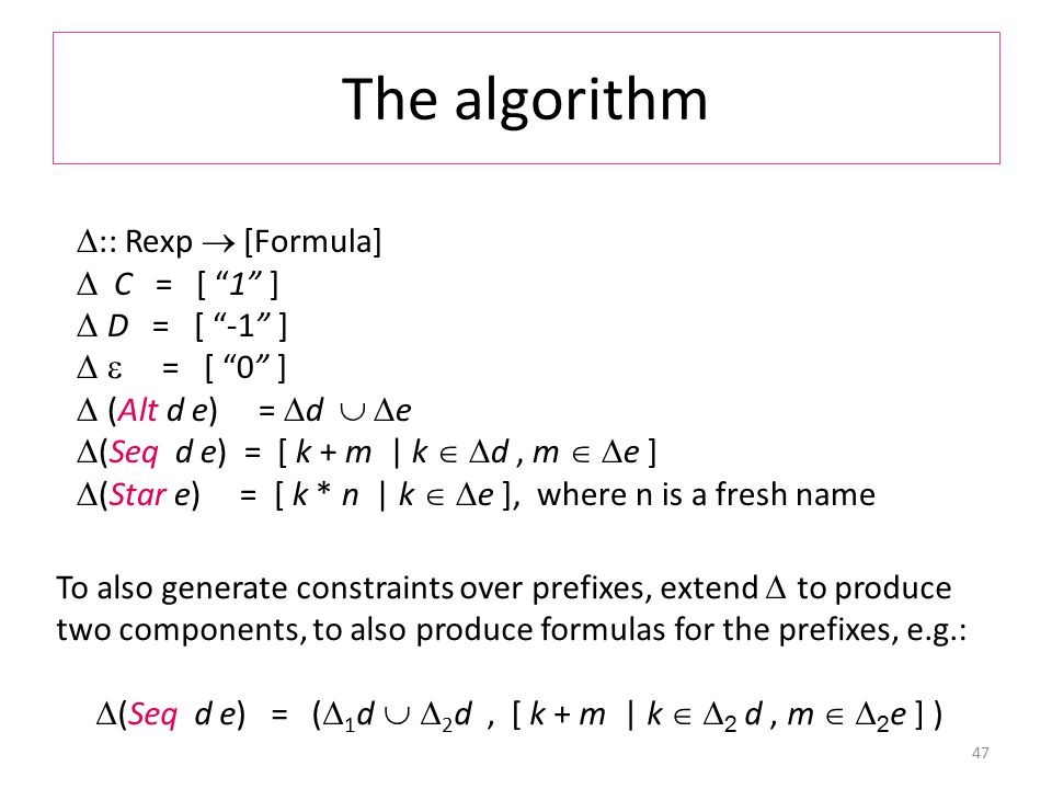 The algorithm 47  :: Rexp  [Formula]  C = [ 1 ]  D = [ -1 ]   = [ 0 ]  (Alt d e) =  d   e  (Seq d e) = [ k + m | k   d, m   e ]  (Star e) = [ k * n | k   e ], where n is a fresh name To also generate constraints over prefixes, extend  to produce two components, to also produce formulas for the prefixes, e.g.:  (Seq d e) = (  1 d   2 d, [ k + m | k   2 d, m   2 e ] )