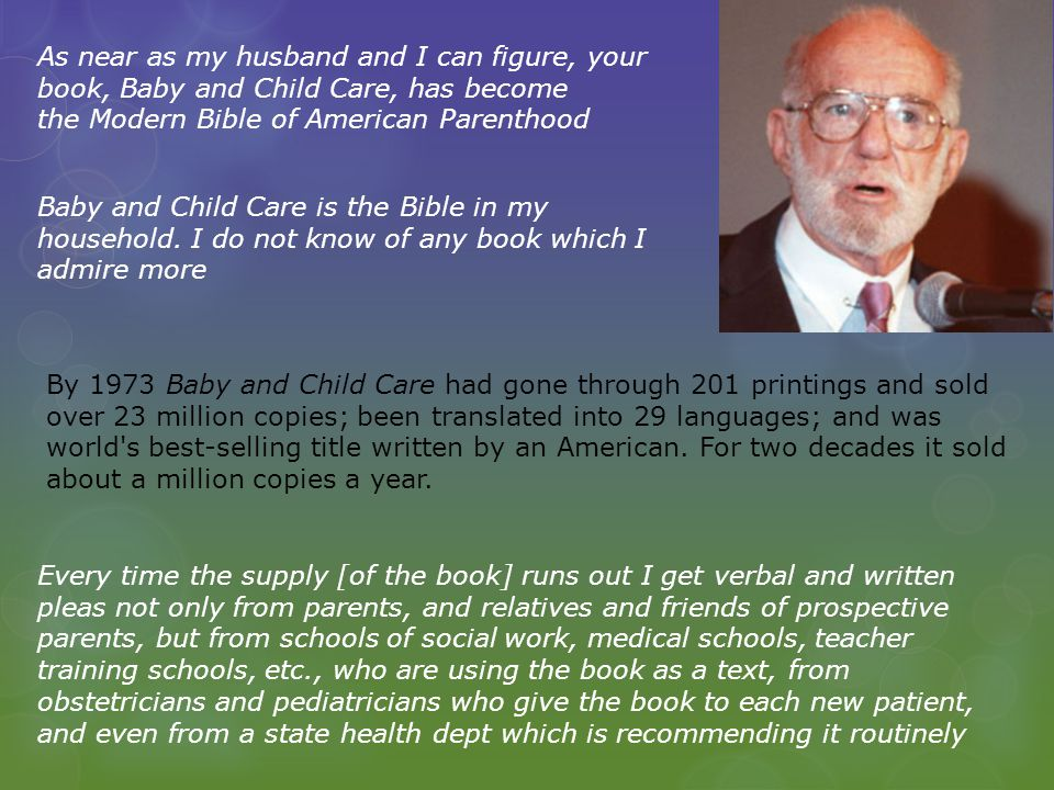 As near as my husband and I can figure, your book, Baby and Child Care, has become the Modern Bible of American Parenthood Baby and Child Care is the Bible in my household.
