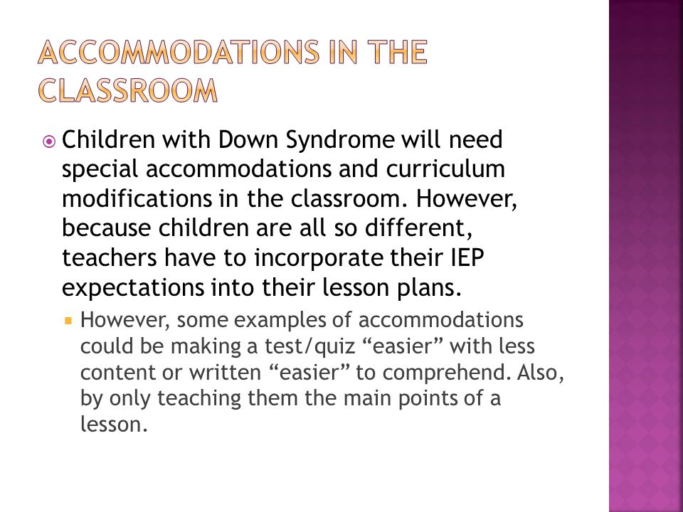  Children with Down Syndrome will need special accommodations and curriculum modifications in the classroom. However, because children are all so dif