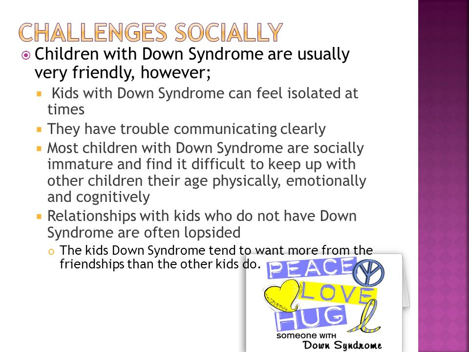  Children with Down Syndrome are usually very friendly, however;  Kids with Down Syndrome can feel isolated at times  They have trouble communicati
