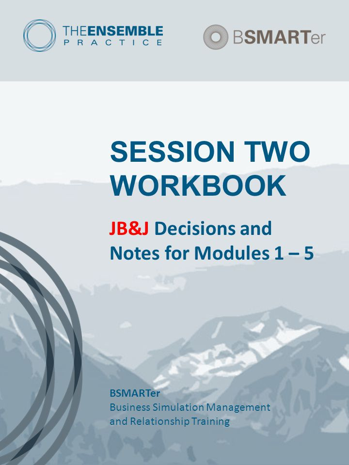SESSION TWO WORKBOOK JB&J Decisions and Notes for Modules 1 – 5 BSMARTer Business Simulation Management and Relationship Training