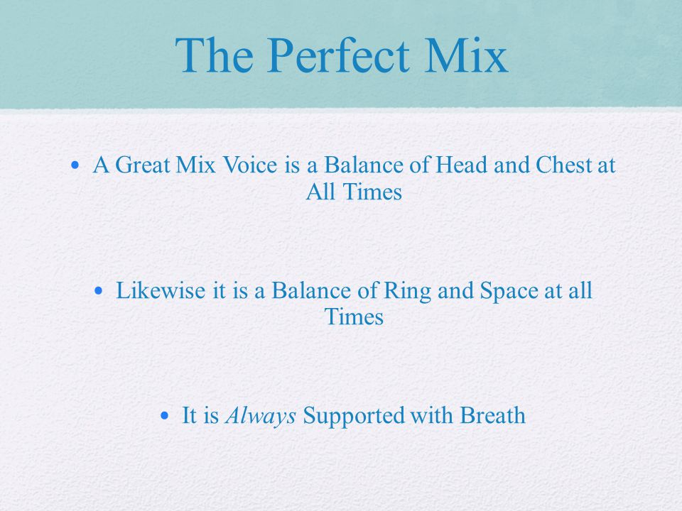 The Perfect Mix A Great Mix Voice is a Balance of Head and Chest at All Times Likewise it is a Balance of Ring and Space at all Times It is Always Supported with Breath