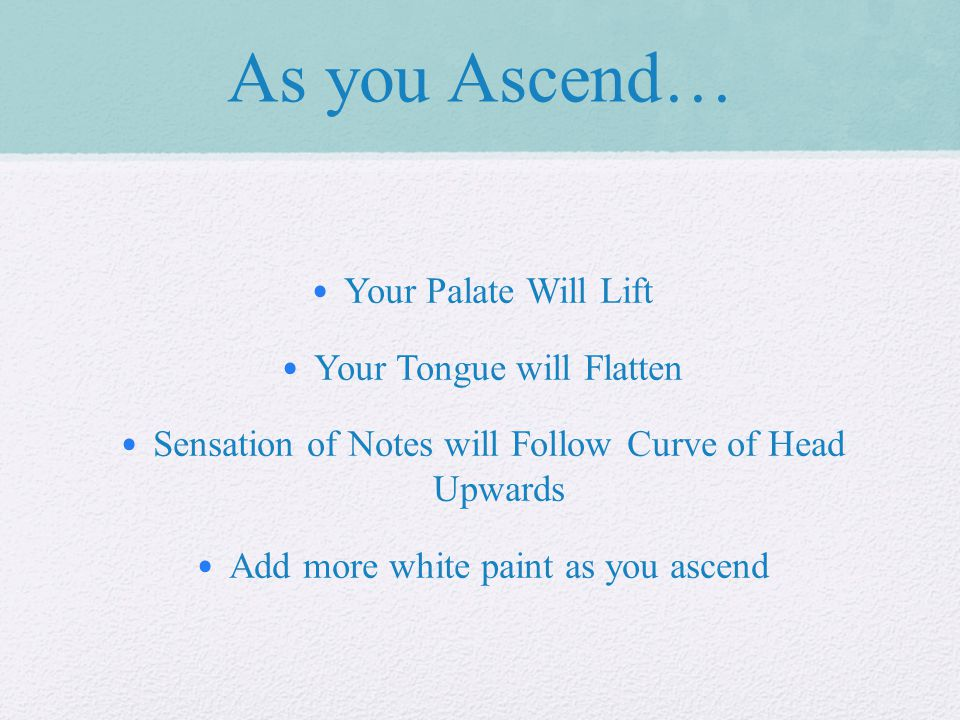 As you Ascend… Your Palate Will Lift Your Tongue will Flatten Sensation of Notes will Follow Curve of Head Upwards Add more white paint as you ascend