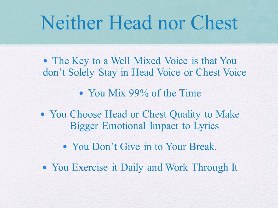 Neither Head nor Chest The Key to a Well Mixed Voice is that You don't Solely Stay in Head Voice or Chest Voice You Mix 99% of the Time You Choose Head or Chest Quality to Make Bigger Emotional Impact to Lyrics You Don't Give in to Your Break.