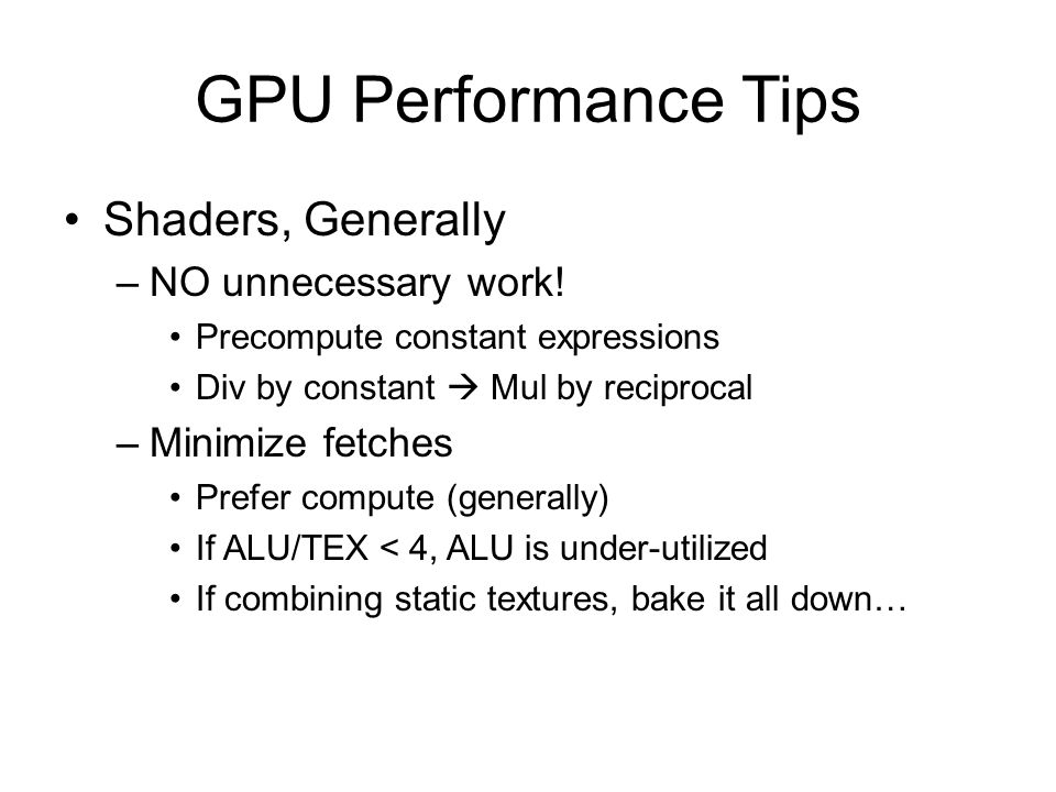 GPU Performance Tips Shaders, Generally –NO unnecessary work! Precompute constant expressions Div by constant  Mul by reciprocal –Minimize fetches Pr