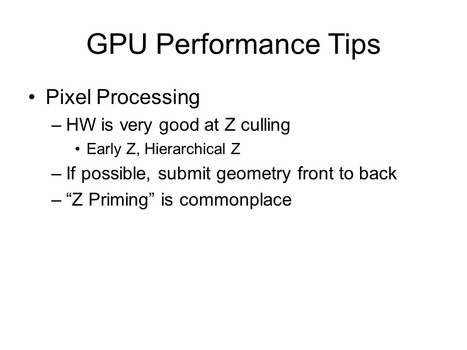 "GPU Performance Tips Pixel Processing –HW is very good at Z culling Early Z, Hierarchical Z –If possible, submit geometry front to back –""Z Priming"" i"