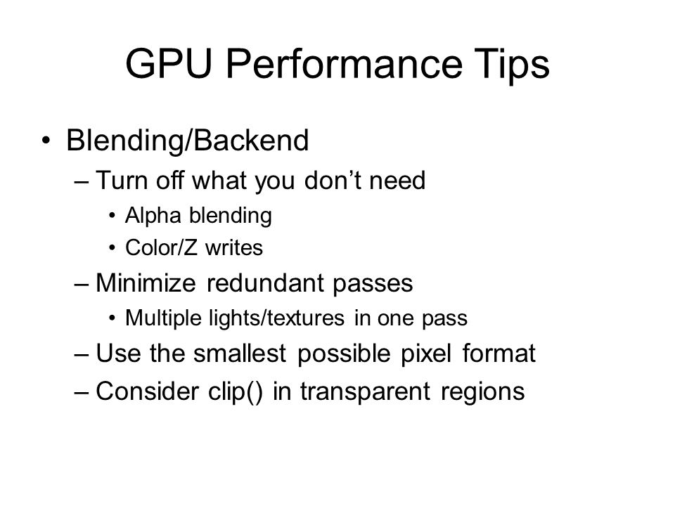 GPU Performance Tips Blending/Backend –Turn off what you don't need Alpha blending Color/Z writes –Minimize redundant passes Multiple lights/textures