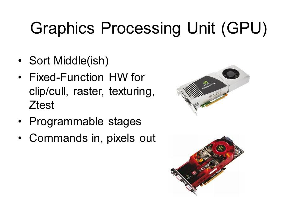 Graphics Processing Unit (GPU) Sort Middle(ish) Fixed-Function HW for clip/cull, raster, texturing, Ztest Programmable stages Commands in, pixels out