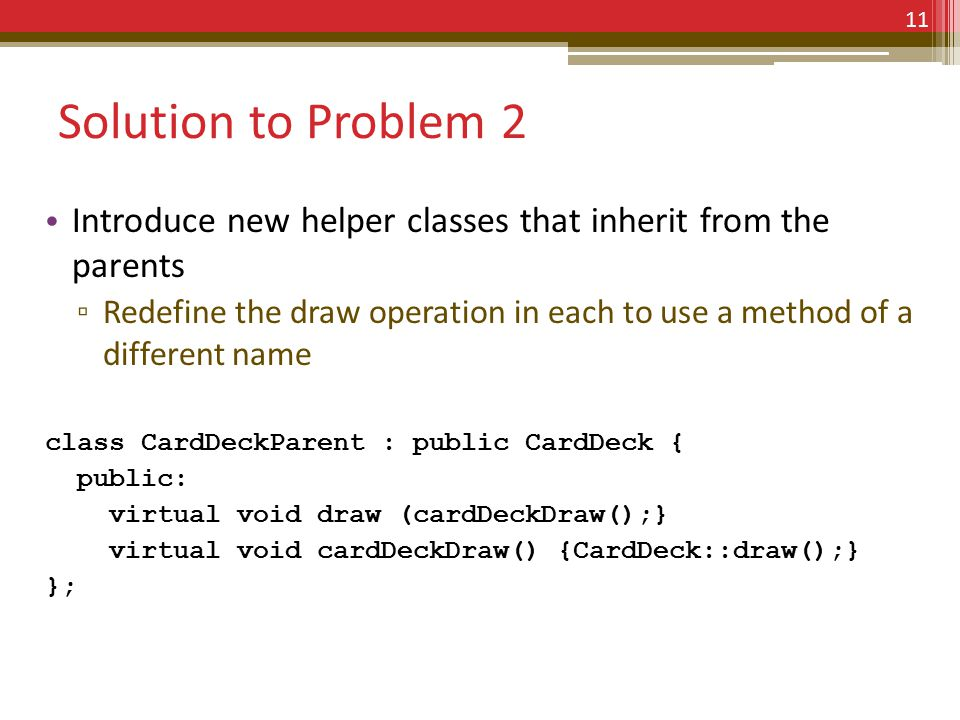 Solution to Problem 2 Introduce new helper classes that inherit from the parents ▫ Redefine the draw operation in each to use a method of a different name class CardDeckParent : public CardDeck { public: virtual void draw (cardDeckDraw();} virtual void cardDeckDraw() {CardDeck::draw();} }; 11