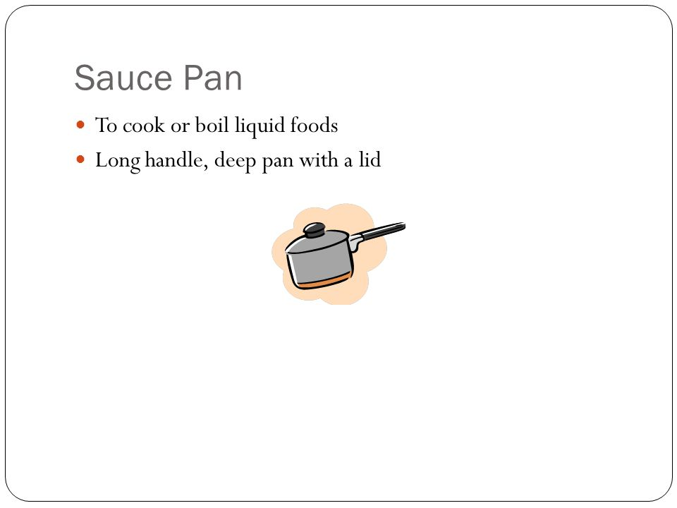 Sauce Pan To cook or boil liquid foods Long handle, deep pan with a lid