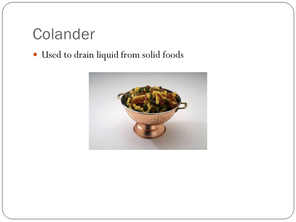 Colander Used to drain liquid from solid foods