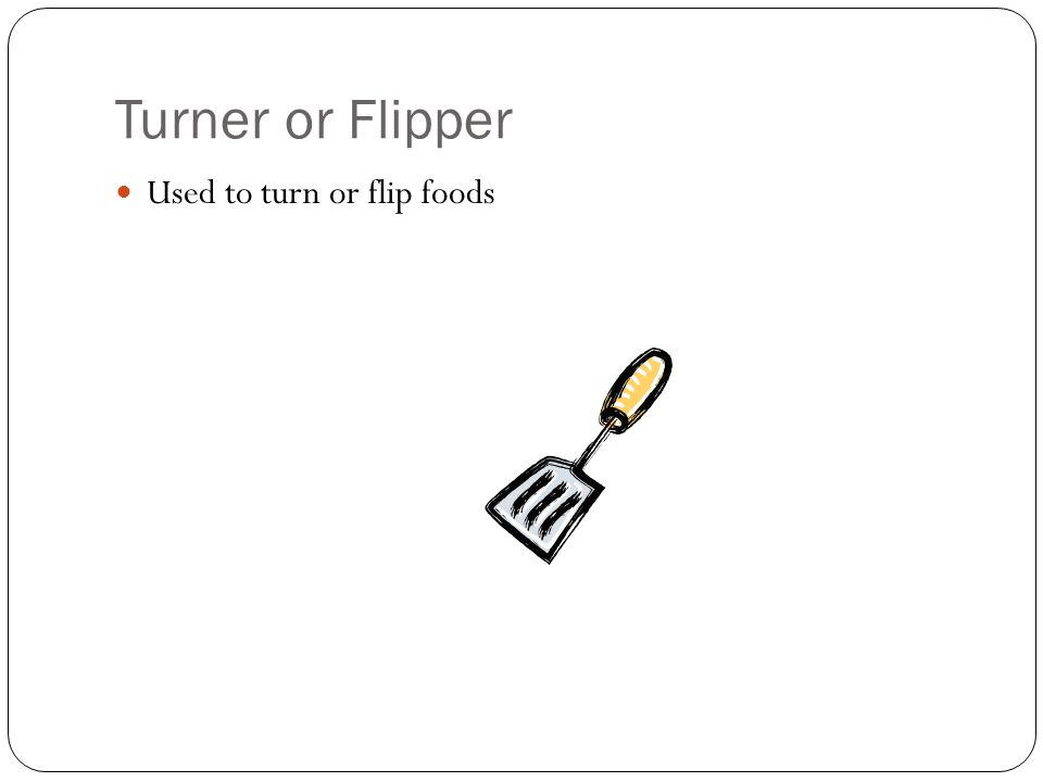 Turner or Flipper Used to turn or flip foods