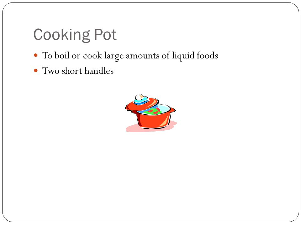 Cooking Pot To boil or cook large amounts of liquid foods Two short handles