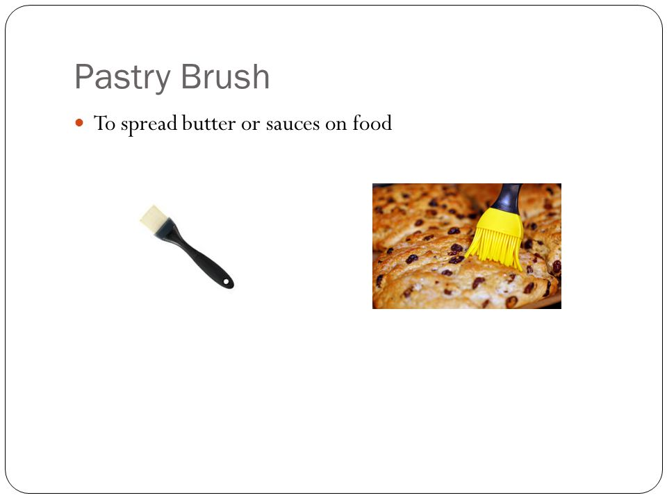 Pastry Brush To spread butter or sauces on food