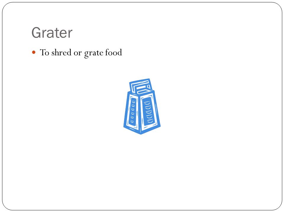 Grater To shred or grate food