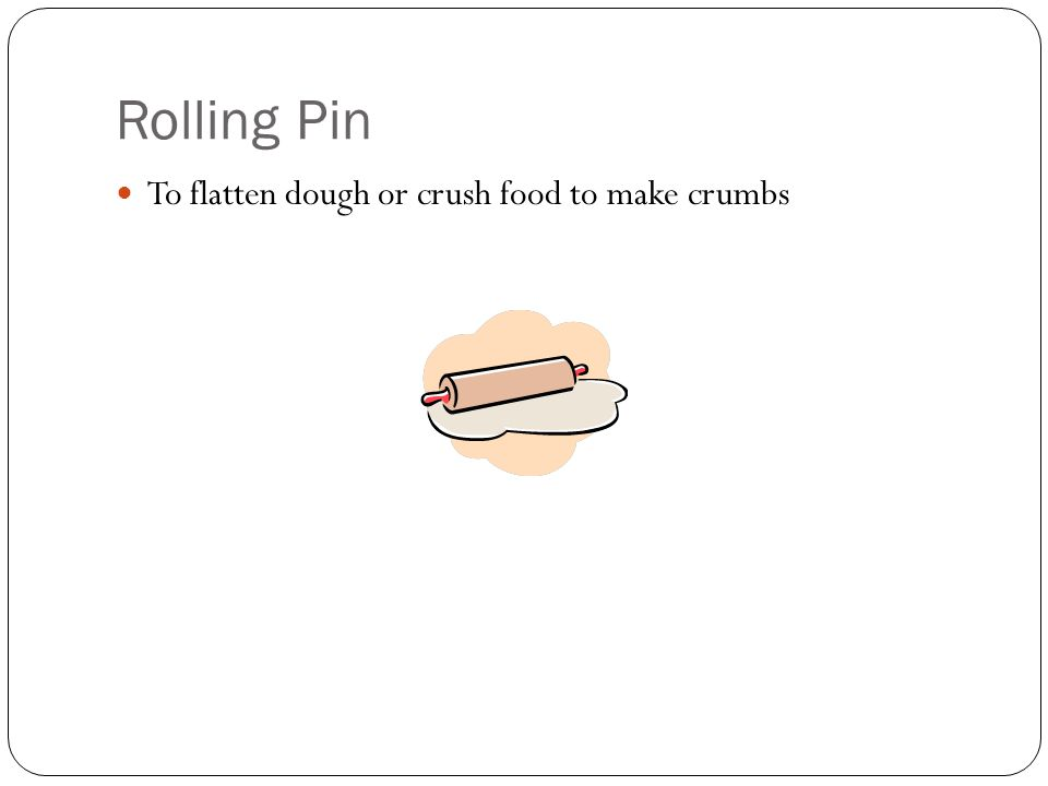 Rolling Pin To flatten dough or crush food to make crumbs