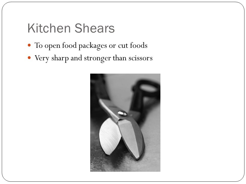Kitchen Shears To open food packages or cut foods Very sharp and stronger than scissors