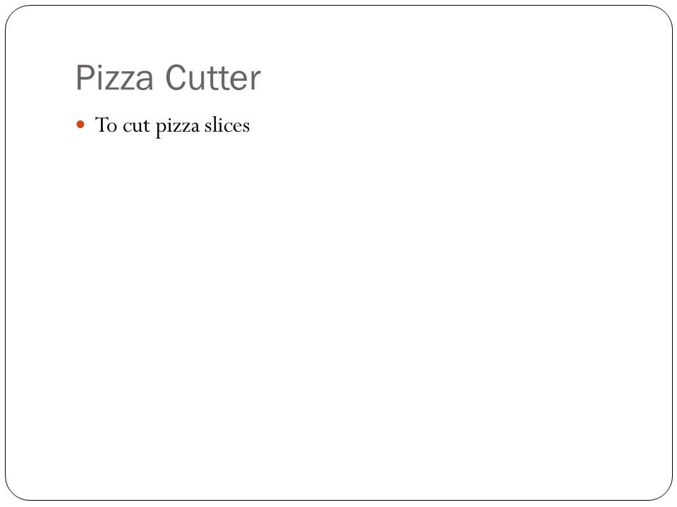 Pizza Cutter To cut pizza slices