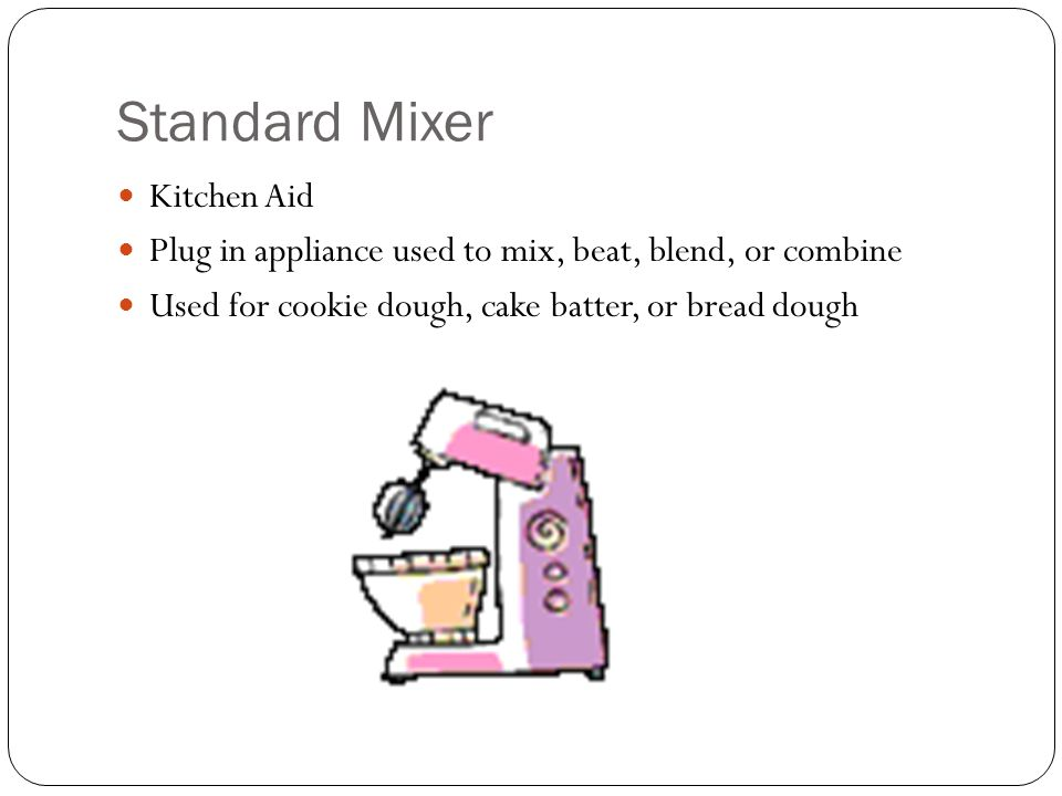 Standard Mixer Kitchen Aid Plug in appliance used to mix, beat, blend, or combine Used for cookie dough, cake batter, or bread dough