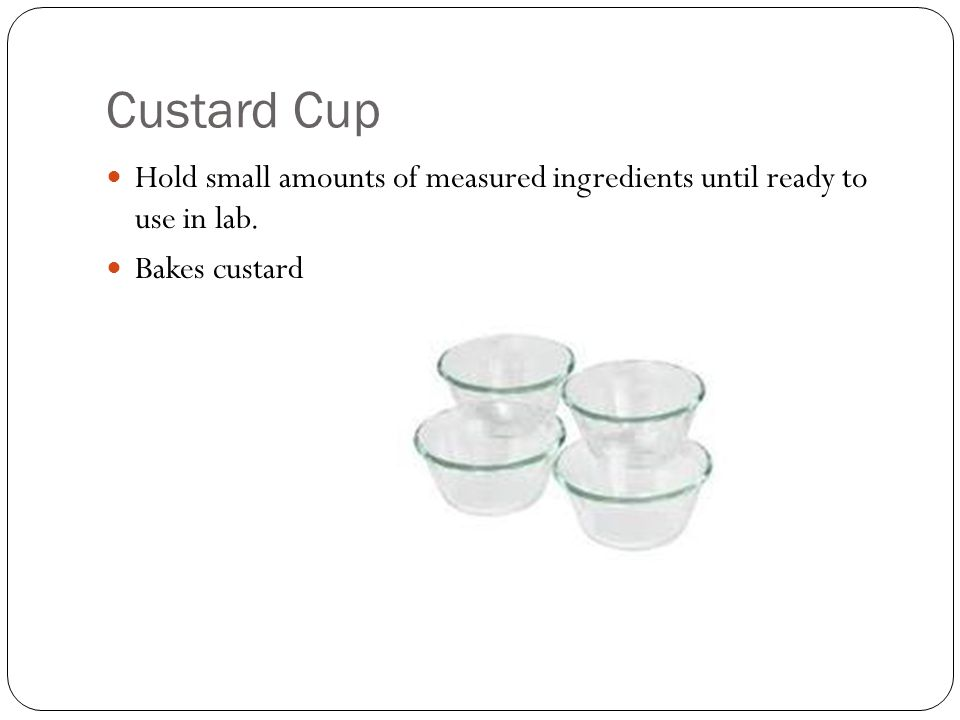 Custard Cup Hold small amounts of measured ingredients until ready to use in lab. Bakes custard