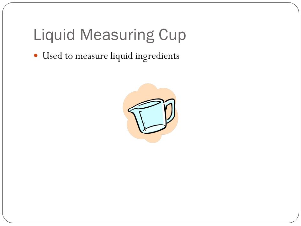 Liquid Measuring Cup Used to measure liquid ingredients