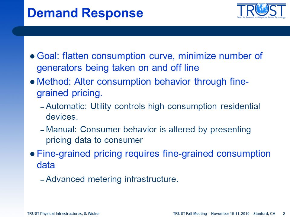 2 TRUST Fall Meeting – November 10-11, 2010 – Stanford, CA Demand Response Goal: flatten consumption curve, minimize number of generators being taken
