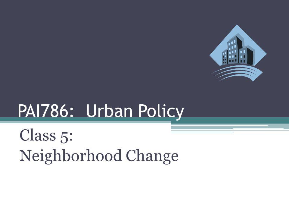 PAI786: Urban Policy Class 5: Neighborhood Change