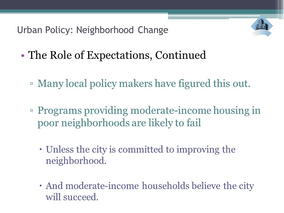Urban Policy: Neighborhood Change The Role of Expectations, Continued ▫Many local policy makers have figured this out.