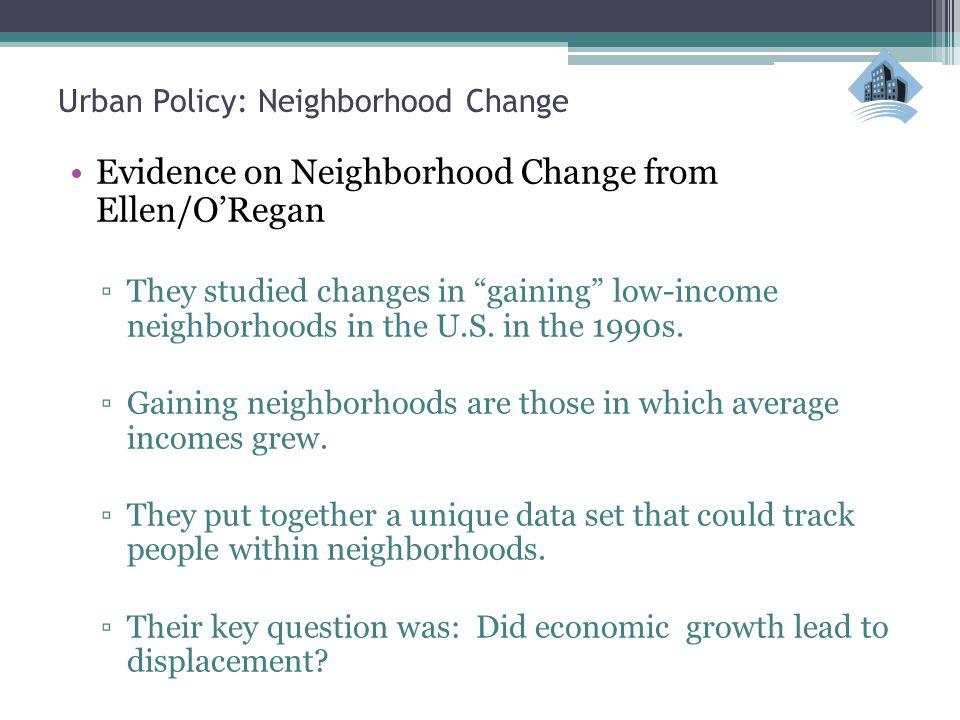 Urban Policy: Neighborhood Change Evidence on Neighborhood Change from Ellen/O'Regan ▫They studied changes in gaining low-income neighborhoods in the U.S.