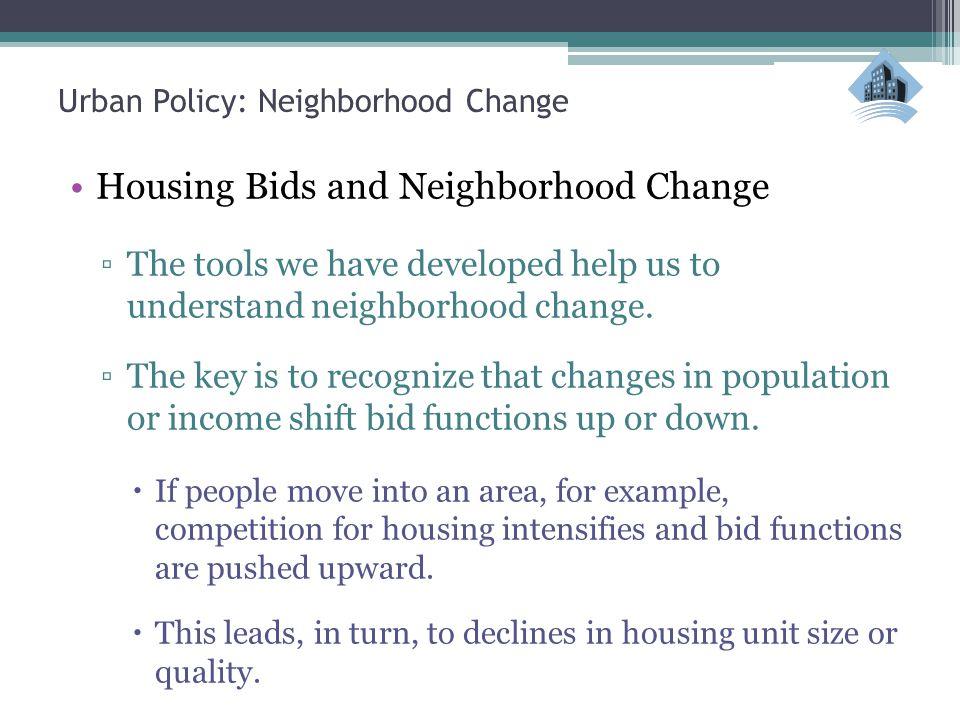 Urban Policy: Neighborhood Change Housing Bids and Neighborhood Change ▫The tools we have developed help us to understand neighborhood change.