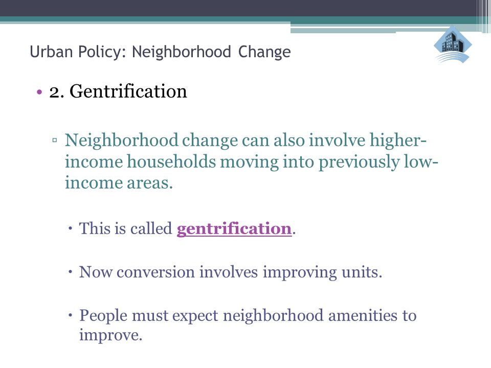 Urban Policy: Neighborhood Change Gentrification These locations change from low- to high-income