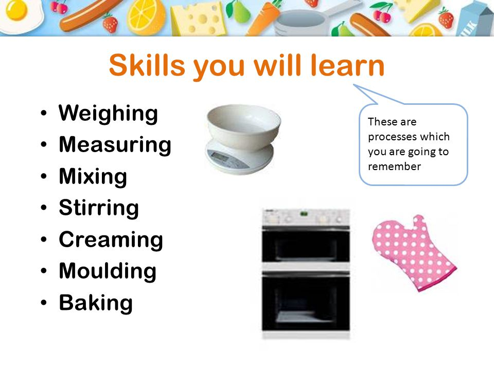 Skills you will learn Weighing Measuring Mixing Stirring Creaming Moulding Baking These are processes which you are going to remember