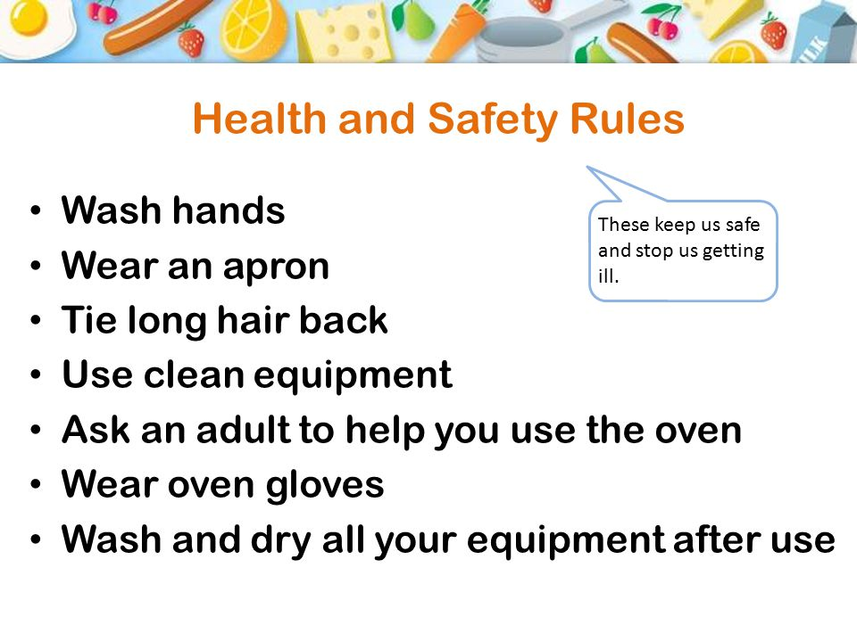 Health and Safety Rules Wash hands Wear an apron Tie long hair back Use clean equipment Ask an adult to help you use the oven Wear oven gloves Wash and dry all your equipment after use These keep us safe and stop us getting ill.