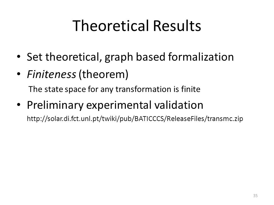 Theoretical Results Set theoretical, graph based formalization Finiteness (theorem) The state space for any transformation is finite Preliminary experimental validation http://solar.di.fct.unl.pt/twiki/pub/BATICCCS/ReleaseFiles/transmc.zip 35