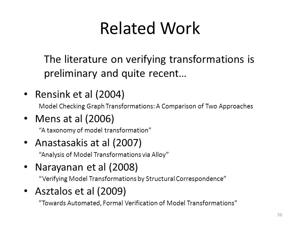 Related Work Rensink et al (2004) Model Checking Graph Transformations: A Comparison of Two Approaches Mens at al (2006) A taxonomy of model transformation Anastasakis at al (2007) Analysis of Model Transformations via Alloy Narayanan et al (2008) Verifying Model Transformations by Structural Correspondence Asztalos et al (2009) Towards Automated, Formal Verification of Model Transformations 36 The literature on verifying transformations is preliminary and quite recent…