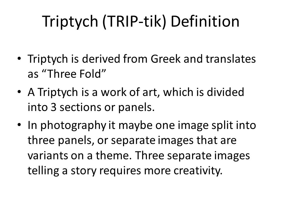 """Triptych (TRIP-tik) Definition Triptych is derived from Greek and translates as """"Three Fold"""" A Triptych is a work of art, which is divided into 3 sect"""