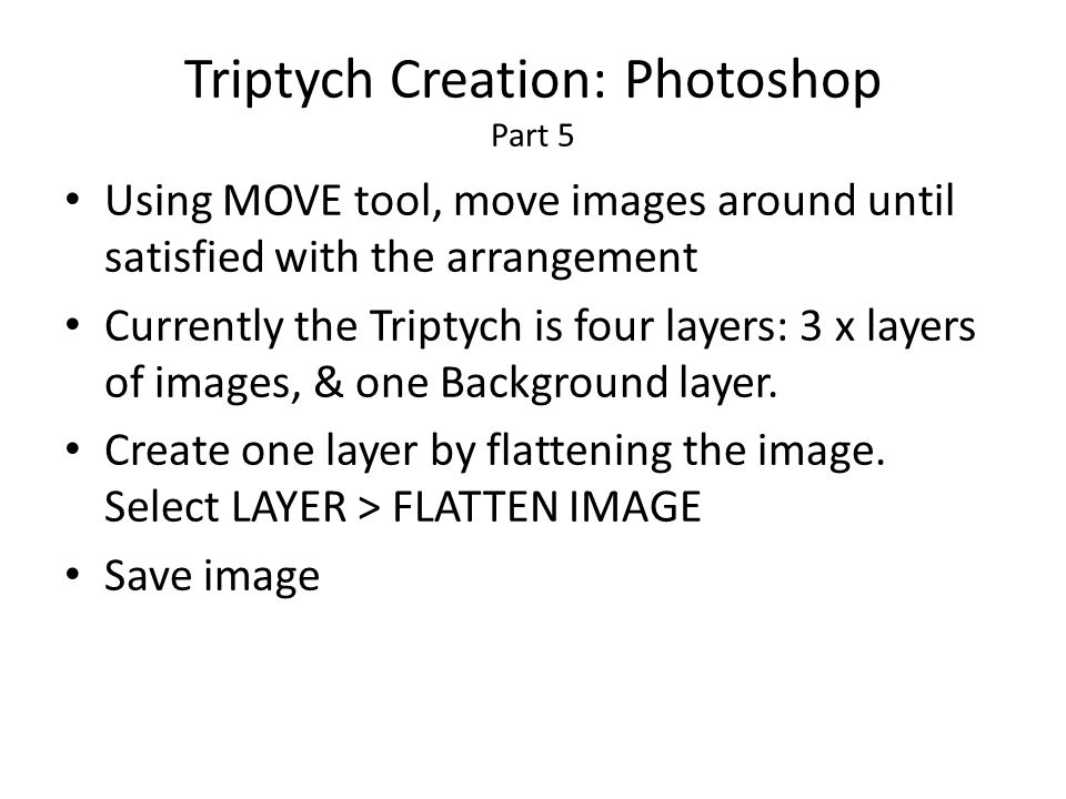 Triptych Creation: Photoshop Part 5 Using MOVE tool, move images around until satisfied with the arrangement Currently the Triptych is four layers: 3 x layers of images, & one Background layer.
