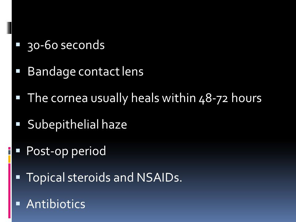  30-60 seconds  Bandage contact lens  The cornea usually heals within 48-72 hours  Subepithelial haze  Post-op period  Topical steroids and NSAIDs.