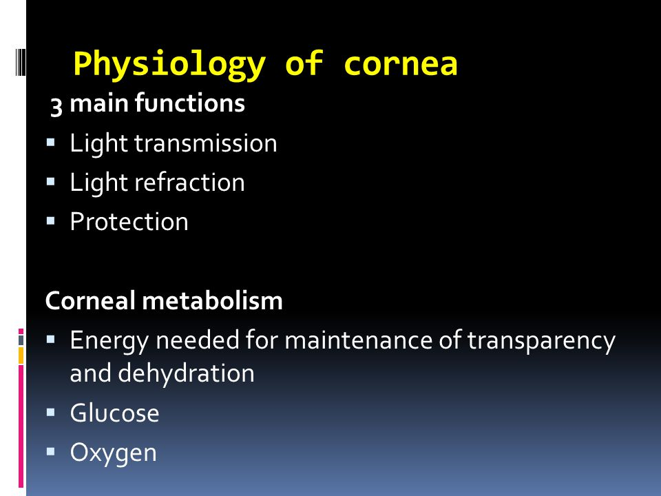Physiology of cornea 3 main functions  Light transmission  Light refraction  Protection Corneal metabolism  Energy needed for maintenance of transparency and dehydration  Glucose  Oxygen